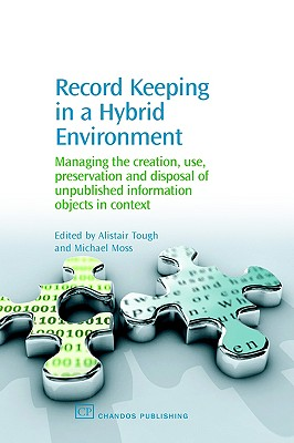 Record Keeping in a Hybrid Environment: Managing the Creation, Use, Preservation and Disposal of Unpublished Information Objects in Context (Chandos Information Professional Series)