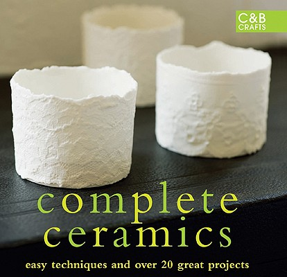 Complete Ceramics: Easy Techniques and Over 20 Great Projects (The Complete Craft Series)