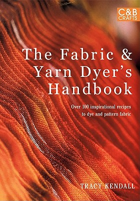 The Fabric Yarn Dyer s Handbook: Over 100 Inspirational Recipes to Dye and Pattern Fabric, Kendall, Tracy