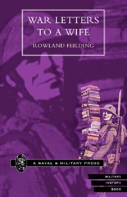 War Letters To A Wife: War Letters To A Wife, Feilding, Rowland
