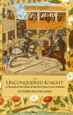 The Unconquered Knight: A Chronicle of the Deeds of Don Pero Niño, Count of Buelna (First Person Singular), Diaz de Gamez, Gutierre