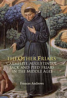 The Other Friars: The Carmelite, Augustinian, Sack and Pied Friars in the Middle Ages (Monastic Orders), Andrews, Frances