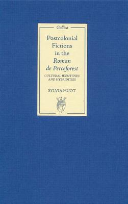Postcolonial Fictions in The Roman De Perceforest: Cultural Identities And Hybridities, Huot, Sylvia