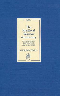 The Medieval Warrior Aristocracy: Gifts, Violence, Performance, and the Sacred (Gallica), Cowell, Andrew