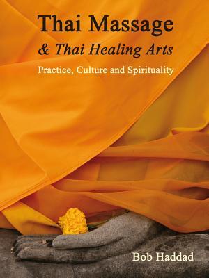 Thai Massage & Thai Healing Arts: Practice, Culture and Spirituality, Haddad, Bob