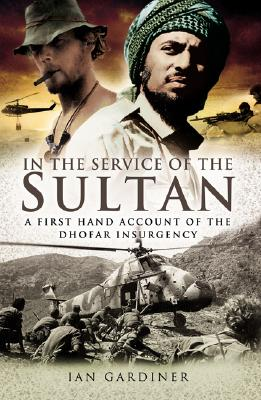 In the Service of the Sultan: A first-hand account of the Dhofar Insurgency, Gardiner, Ian