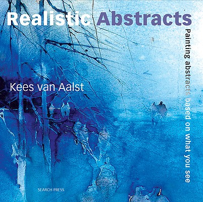 Realistic Abstracts: Painting Abstracts Based on What You See, Van Aalst, Kees