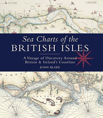 Sea Charts of the British Isles : A Voyage of Discovery Around Britain & Ireland's Coastline, Blake, John : Foreword By HRH The Duke of York