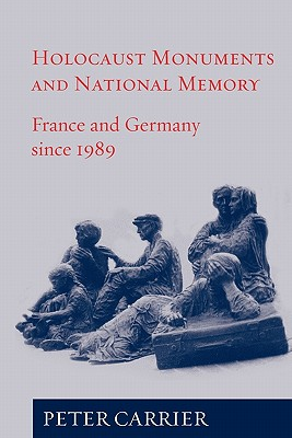 Holocaust Monuments and National Memory: France and Germany since 1989, Carrier, Peter