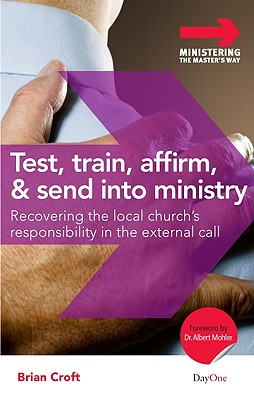 Image for Test, Train, Affirm, and Send Into Ministry: Recovering the Local Church's Responsibility in the External Call (Ministering the Master's Way)