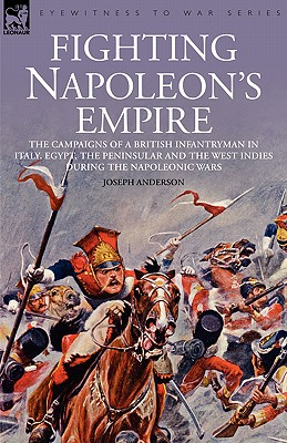 Image for Fighting Napoleon's Empire - The Campaigns of a British Infantryman in Italy, Egypt, the Peninsular and the West Indies During the Napoleonic Wars
