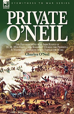 Private O'Neil: the Recollections of an Irish Rogue of H. M. 28th Regt.-the Slashers-During the Peninsula & Waterloo Campaigns of the Napoleonic Wars, O'Neil, Charles