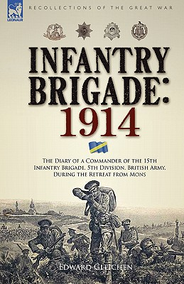 Infantry Brigade: 1914-The Diary of a Commander of the 15th Infantry Brigade, 5th Division, British Army, During the Retreat from Mons, Gleichen, Edward