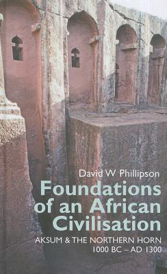Foundations of an African Civilisation: Aksum and the northern Horn, 1000 BC - AD 1300 (Eastern African Studies) (Eastern Africa Series), Phillipson, David W.