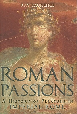 Roman Passions: A History of Pleasure in Imperial Rome, Laurence, Ray