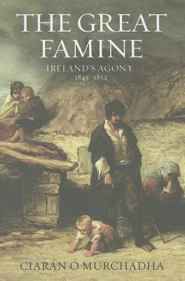 Great Famine: Ireland's Agony 1845-1852, Ciaran O Murchadha
