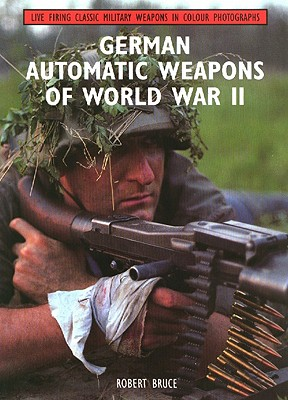 German Automatic Weapons of World War II (Live Firing Classic Military Weapons in Colour Photographs Series)