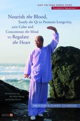 Nourish the Blood, Tonify the Qi to Promote Longevity, and Calm and Concentrate the Mind to Regulate the Heart: Dao Yin Yang Sheng Gong Foundation Sequences 1 (Dao Yin Yang Shen Gong), Guangde, Zhang