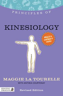 Principles of Kinesiology: What it is, how it works, and what it can do for you (Discovering Holistic Health), La Tourelle, Maggie; Thie, John F. [Foreword]; Courtenay, Anthea [Contributor];