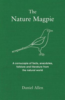 The Nature Magpie: A Cornucopia of Facts, Anecdotes, Folklore and Literature from the Natural World, Allen, Daniel
