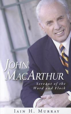 John MacArthur: Servant of the Word and Flock, Iain H. Murray
