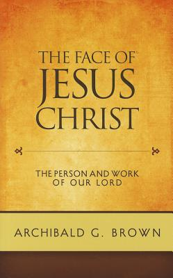 The Face of Jesus Christ: The Person and Work of our Lord, Archibald G. Brown