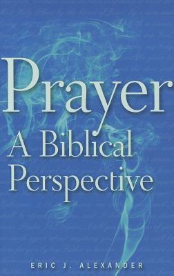Prayer: A Biblical Perspective, Alexander, Eric J.