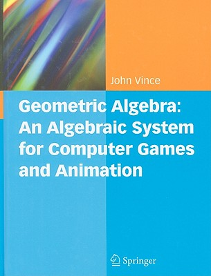 Geometric Algebra: An Algebraic System for Computer Games and Animation, Vince, John A.