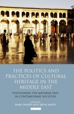 Image for The Politics and Practices of Cultural Heritage in the Middle East: Positioning the Material Past in Contemporary Societies (Library of Modern Middle East Studies)