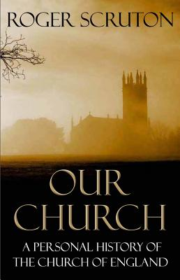 Our Church: A Personal History of the Church of England, Roger Scruton