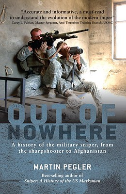 Out of Nowhere: A history of the military sniper, from the Sharpshooter to Afghanistan (General Military), Martin Pegler