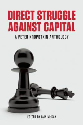 Direct Struggle Against Capital: A Peter Kropotkin Anthology, Peter Kropotkin