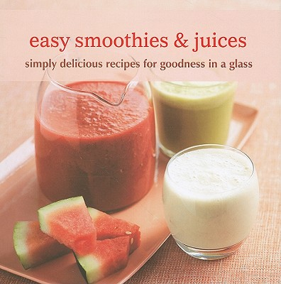 Image for Easy Smoothies & Juices: Simply delicious recipes for goodness in a glass