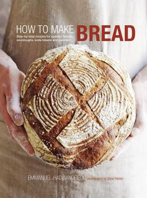 How to Make Bread: Step-by-step recipes for yeasted breads, sourdoughs, soda breads and pastries, Hadjiandreou, Emmanuel