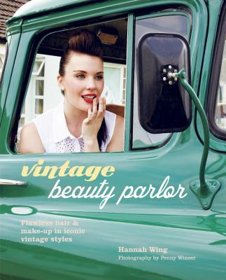 Vintage Beauty Parlor: Flawless Hair & Make-Up In Iconic Vintage Styles�, Hannah Wing