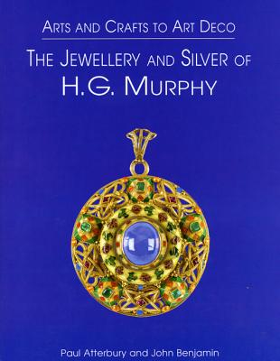 Arts & Crafts to Art Deco: The Jewellery and Silver of HG Murphy, Atterbury, Paul