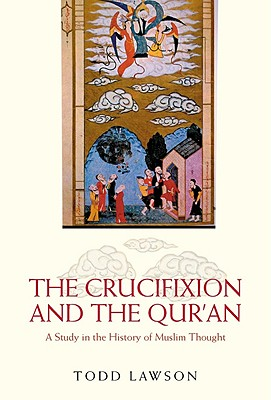 The Crucifixion and the Qur'an: A Study in the History of Muslim Thought, Todd Lawson