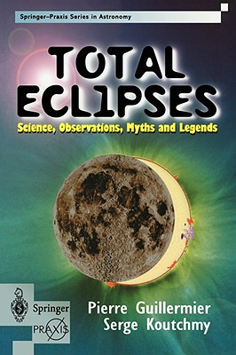 Total Eclipses: Science, Observations, Myths, and Legends, Guillermier, Pierre; Koutchmy, Serge