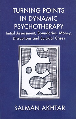 Turning Points in Dynamic Psychotherapy: Initial Assessment, Boundaries, Money, Disruptions and Suicidal Crises, Akhtar, Salman