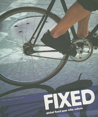 Fixed: Global Fixed-Gear Bike Culture, Andrew Edwards and Max Leonard