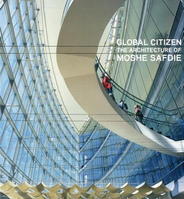 Image for GLOBAL CITIZEN : THE ARCHITECTURE OF MOSHE SAFDIE : WITH ESSAYS BY SARAH WILLIAMS GOLDHAGEN AND MOSHE SAFDIE