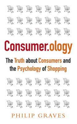 Consumerology: The Truth about Consumers and the Psychology of Shopping, Graves, Philip