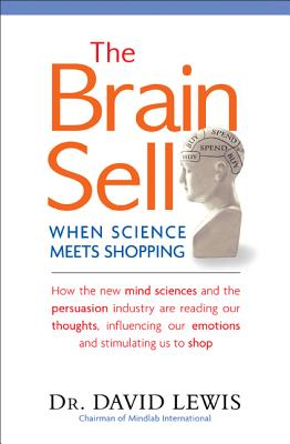 The Brain Sell: When Science Meets Shopping; How the new mind sciences and the persuasion industry are reading our thoughts, influencing our emotions, and stimulating us to shop, Lewis, David