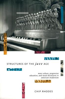 Structures of the Jazz Age: Mass Culture, Progressive Education, and Racial Discourse in American Modernism, Rhodes, Chip