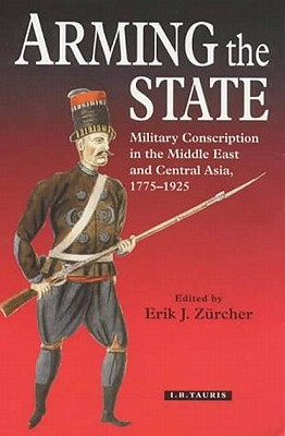 Image for Arming the State: Military Conscription in the Middle East and Central Asia, 1775-1925