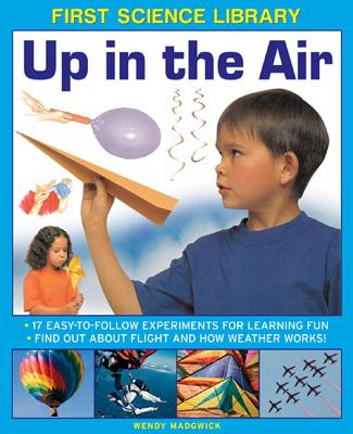 First Science Library: Up in the Air: 17 Easy-to-follow Experiments for Learning Fun.  Find out About Flight and How Weather Works!, Wendy Madgwick