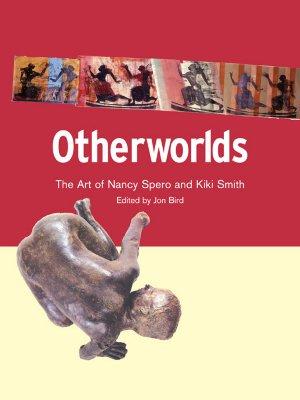 Otherworlds: The Art of Nancy Spero and Kiki Smith, Bird, Jonathan (editor)