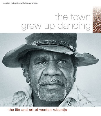 Image for The Town Grew Up Dancing: The Life And Art Of Wenten Rubuntja