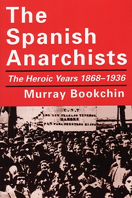 The Spanish Anarchists: The Heroic Years 1868-1936, Bookchin, Murray