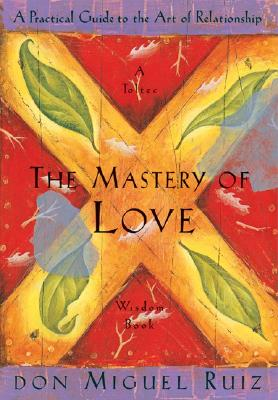 The Mastery of Love: A Practical Guide to the Art of Relationship: A Toltec Wisdom Book, Don Miguel Ruiz